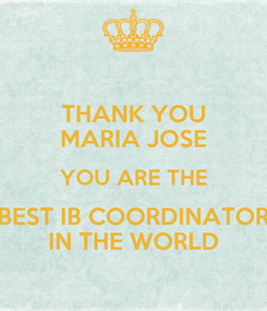Poster: THANK YOU MARIA JOSE YOU ARE THE BEST IB COORDINATOR IN THE WORLD