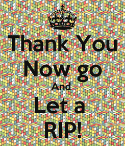 Poster: Thank You Now go And  Let a  RIP!