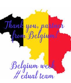 Poster:   Thank you, partner  from Belgium!   Belgium week  #edual team