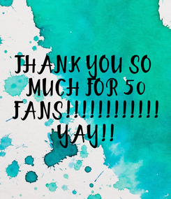 Poster: THANK YOU SO  MUCH FOR 50  FANS!!!!!!!!!!!!  YAY!!