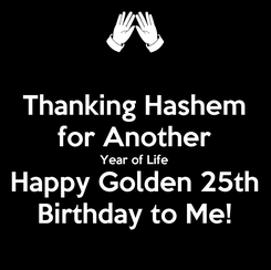 Poster: Thanking Hashem for Another Year of Life Happy Golden 25th Birthday to Me!