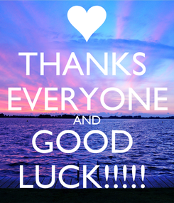 Poster: THANKS  EVERYONE AND GOOD  LUCK!!!!!