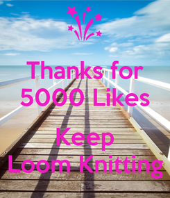 Poster: Thanks for 5000 Likes  Keep Loom Knitting