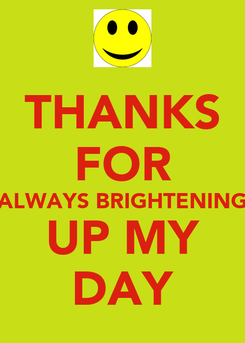 Poster: THANKS FOR ALWAYS BRIGHTENING UP MY DAY