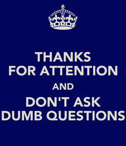 Poster: THANKS FOR ATTENTION AND DON'T ASK DUMB QUESTIONS