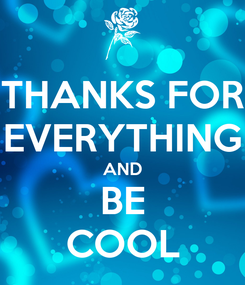 Poster: THANKS FOR EVERYTHING AND BE COOL