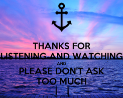 Poster: THANKS FOR LISTENING AND WATCHING AND PLEASE DON'T ASK TOO MUCH