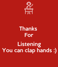Poster: Thanks  For  Listening You can clap hands :)