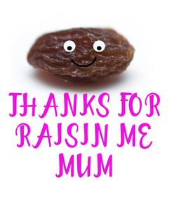 Poster:    THANKS FOR RAISIN ME MUM