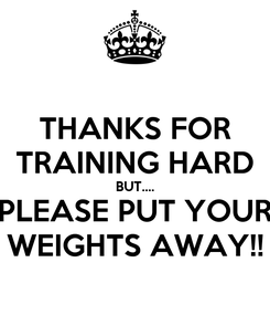 Poster: THANKS FOR TRAINING HARD BUT.... PLEASE PUT YOUR WEIGHTS AWAY!!