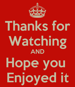 Poster: Thanks for Watching AND Hope you  Enjoyed it