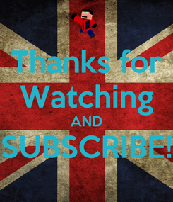 Poster: Thanks for Watching AND SUBSCRIBE!