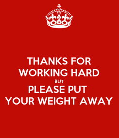 Poster: THANKS FOR WORKING HARD BUT PLEASE PUT  YOUR WEIGHT AWAY