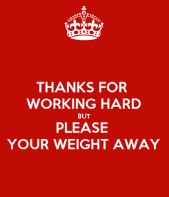 Poster: THANKS FOR  WORKING HARD BUT PLEASE  YOUR WEIGHT AWAY