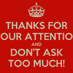 Poster: THANKS FOR YOUR ATTENTION AND DON'T ASK TOO MUCH!