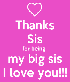 Poster: Thanks Sis for being  my big sis I love you!!!