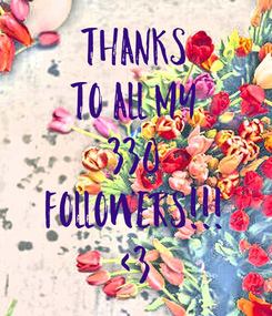 Poster: Thanks To All My 330 FOLLOWERS!!! <3