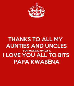 Poster: THANKS TO ALL MY  AUNTIES AND UNCLES FOR MAKING MY DAY. I LOVE YOU ALL TO BITS PAPA KWABENA
