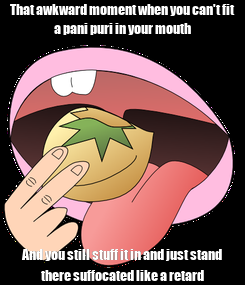 Poster: That awkward moment when you can't fit a pani puri in your mouth And you still stuff it in and just stand there suffocated like a retard