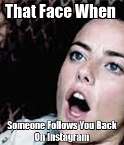 Poster: That Face When  Someone Follows You Back On Instagram