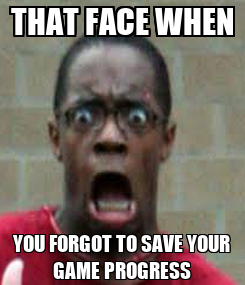 Poster: THAT FACE WHEN YOU FORGOT TO SAVE YOUR GAME PROGRESS
