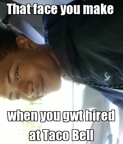 Poster: That face you make  when you gwt hired at Taco Bell