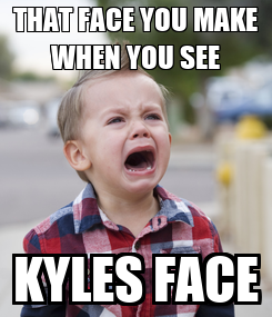Poster: THAT FACE YOU MAKE WHEN YOU SEE KYLES FACE