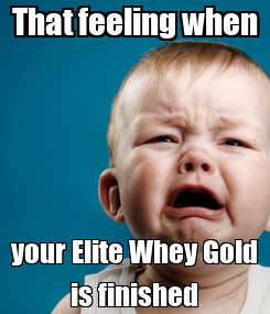 Poster: That feeling when your Elite Whey Gold is finished