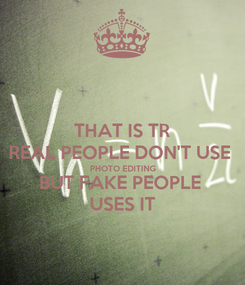 Poster: THAT IS TR REAL PEOPLE DON'T USE  PHOTO EDITING BUT FAKE PEOPLE  USES IT