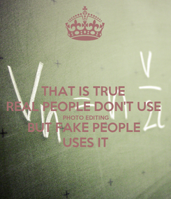 Poster: THAT IS TRUE  REAL PEOPLE DON'T USE  PHOTO EDITING BUT FAKE PEOPLE  USES IT