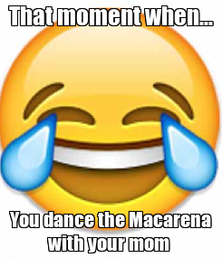 Poster: That moment when... You dance the Macarena with your mom