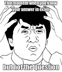 Poster: That moment when you know your answer in exam but not the question