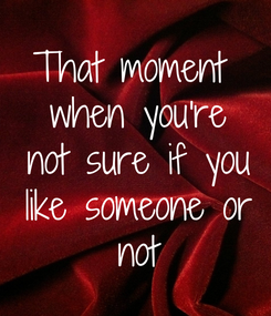 Poster: That moment  when you're  not sure if you  like someone or  not