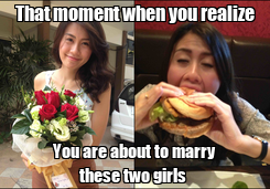 Poster: That moment when you realize You are about to marry these two girls