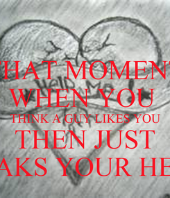 Poster: THAT MOMENT WHEN YOU  THINK A GUY LIKES YOU THEN JUST BREAKS YOUR HEART