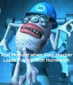 Poster:    That Moment when Your teacher Loads You Up With Homework