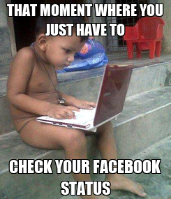 Poster: THAT MOMENT WHERE YOU JUST HAVE TO CHECK YOUR FACEBOOK STATUS