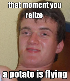 Poster: that moment you reilze  a potato is flying