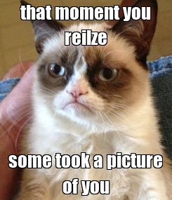 Poster: that moment you reilze some took a picture of you