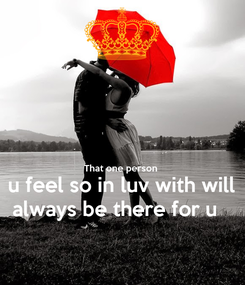 Poster:   That one person  u feel so in luv with will always be there for u