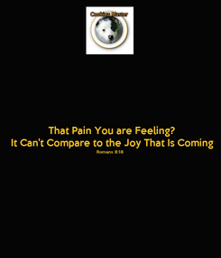 Poster: That Pain You are Feeling? It Can't Compare to the Joy That Is Coming Romans 8:18