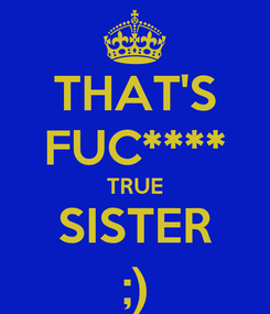 Poster: THAT'S FUC**** TRUE SISTER ;)