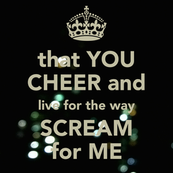 Poster: that YOU CHEER and live for the way SCREAM for ME