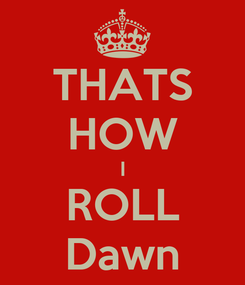Poster: THATS HOW I ROLL Dawn