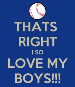 Poster: THATS  RIGHT I SO LOVE MY BOYS!!!