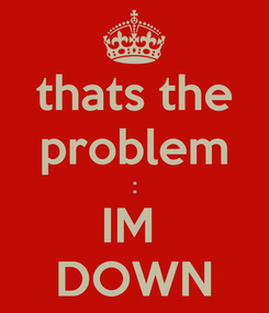 Poster: thats the problem : IM  DOWN