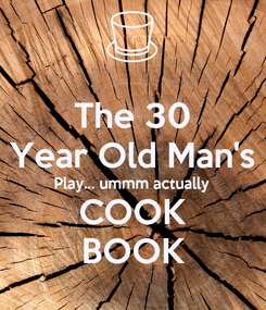 Poster: The 30 Year Old Man's Play... ummm actually COOK BOOK