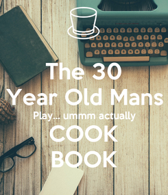 Poster: The 30 Year Old Mans Play... ummm actually COOK BOOK
