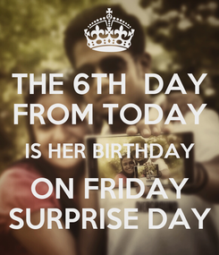 Poster: THE 6TH  DAY FROM TODAY IS HER BIRTHDAY ON FRIDAY SURPRISE DAY