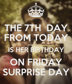 Poster: THE 7TH  DAY FROM TODAY IS HER BIRTHDAY ON FRIDAY SURPRISE DAY